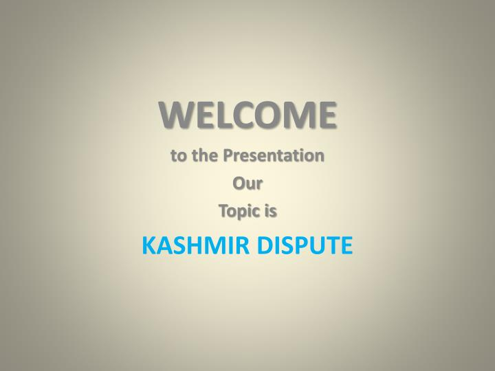 welcome to the presentation our topic is kashmir dispute n.