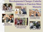developmental changes underlie abilities to function more maturely