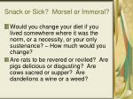 snack or sick morsel or immoral