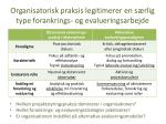 organisatorisk praksis legitimerer en s rlig type forankrings og evalueringsarbejde