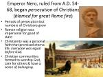 emperor nero ruled from a d 54 68 began persecution of christians blamed for great rome fire