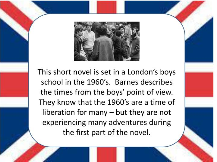 This short novel is set in a London's boys school in the 1960's.  Barnes describes the times from the boys' point of view.  They know that the 1960's are a time of liberation for many – but they are not experiencing many adventures during the first part of the novel.
