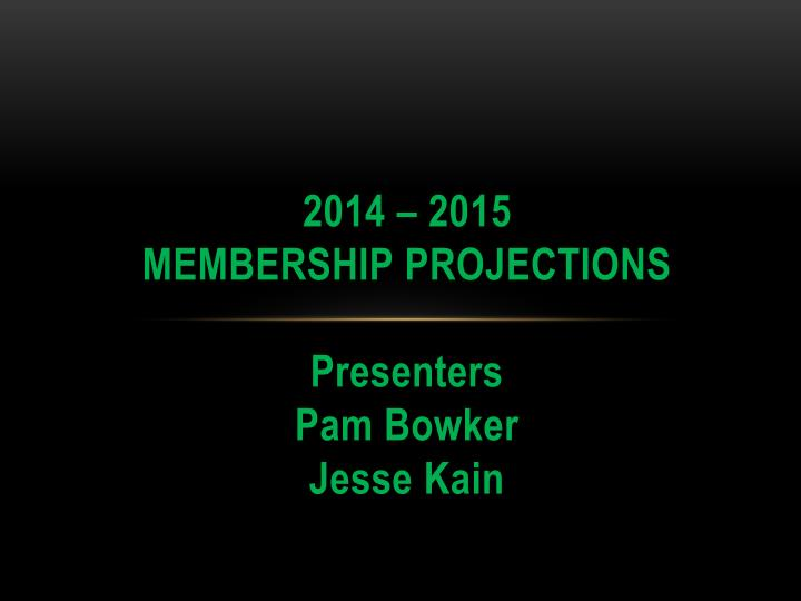 2014 2015 membership projections presenters pam bowker jesse kain n.