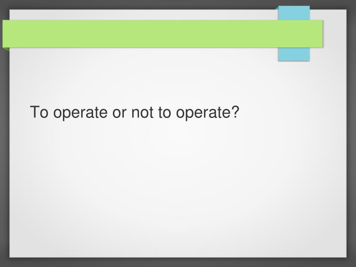 to operate or not to operate n.