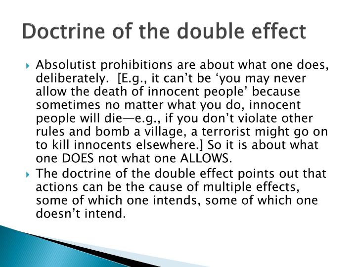 doctrine of double effect The 'principle of double effect' the principle of double effect means that giving pain relief treatment that also hastens death is justified if the main intention was to relieve the pain.