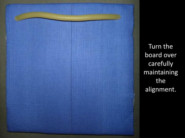 Turn the board over carefully maintaining the alignment.
