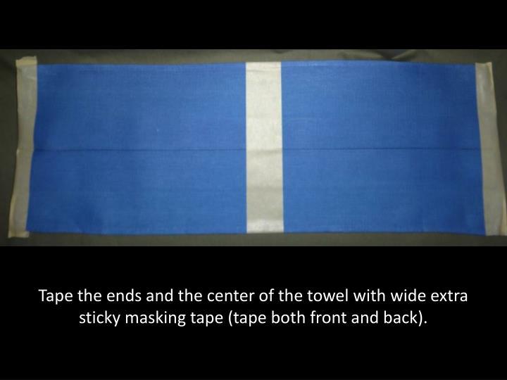 Tape the ends and the center of the towel with wide extra sticky masking tape (tape both front and back).