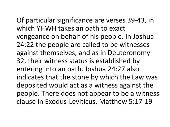 Of particular significance are verses 39-43, in which YHWH takes an oath to exact vengeance on behalf of his people. In Joshua 24:22 the people are called to be witnesses against themselves, and as in Deuteronomy 32, their witness status is established by entering into an oath. Joshua 24:27 also indicates that the stone by which the Law was deposited would act as a witness against the people. There does not appear to be a witness clause in Exodus-Leviticus. Matthew 5:17-19