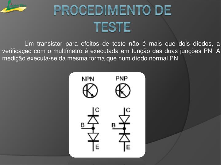 Um transistor para efeitos de teste não é mais que dois díodos, a verificação com o multímetro é executada em função das duas junções PN. A medição executa-se da mesma forma que num díodo normal PN.