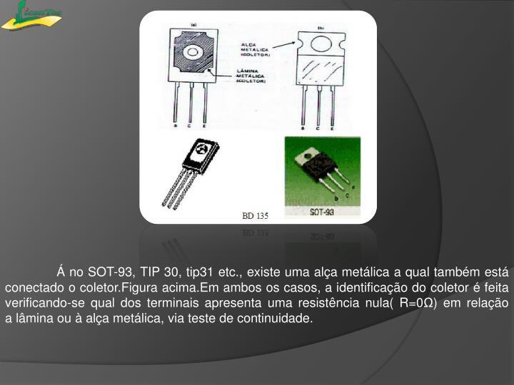 Á no SOT-93, TIP 30, tip31 etc.,existe uma alça metálica a qual também está conectado o coletor.Figura acima.Em ambosos casos,a identificaçãodo coletor éfeita verificando-sequal dosterminais apresenta uma resistência nula( R=