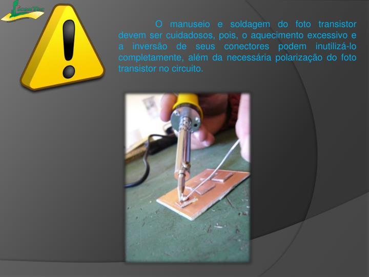 O manuseio e soldagem do foto transistor devem ser cuidadosos, pois, o aquecimento excessivo e a inversão de seus conectores podem inutilizá-lo completamente, além da necessária polarização do foto transistor no circuito.