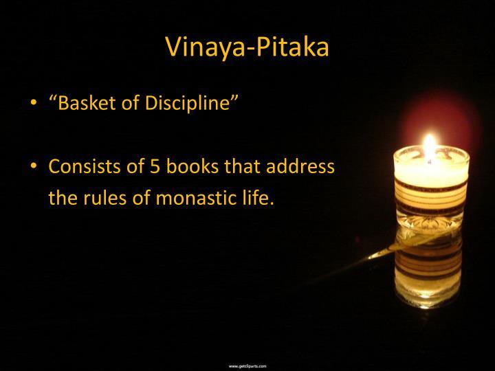 the vinaya pitaka The tipitaka consists of the basket of discipline (vinaya pitaka), the basket of discourses (sutta pitaka), and the basket of ultimate doctrine (abhidhamma pitaka) the texts of the pali canon of theraveda buddhism form a vast body of literature that is called tipitaka (the three baskets sanskrit: tripitaka .