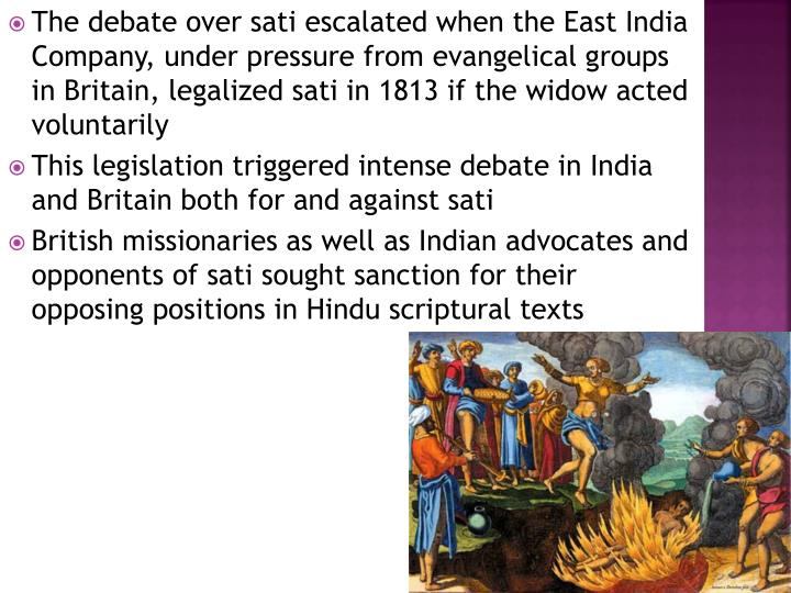 The debate over sati escalated when the East India Company, under pressure from evangelical groups in Britain, legalized sati in 1813 if the widow acted voluntarily