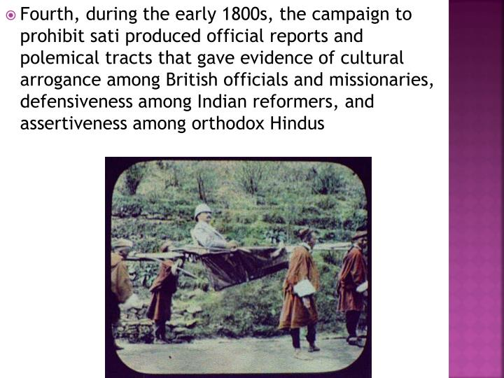 Fourth, during the early 1800s, the campaign to prohibit sati produced official reports and polemical tracts that gave evidence of cultural arrogance among British officials and missionaries, defensiveness among Indian reformers, and assertiveness among orthodox Hindus
