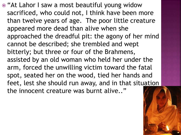 """""""At Lahor I saw a most beautiful young widow sacrificed, who could not, I think have been more than twelve years of age.  The poor little creature appeared more dead than alive when she approached the dreadful pit: the agony of her mind cannot be described; she trembled and wept bitterly; but three or four of the Brahmens, assisted by an old woman who held her under the arm, forced the unwilling victim toward the fatal spot, seated her on the wood, tied her hands and feet, lest she should run away, and in that situation the innocent creature was burnt alive.."""""""
