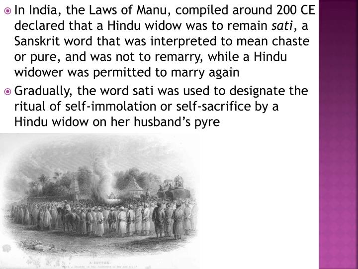 In India, the Laws of Manu, compiled around 200 CE declared that a Hindu widow was to remain