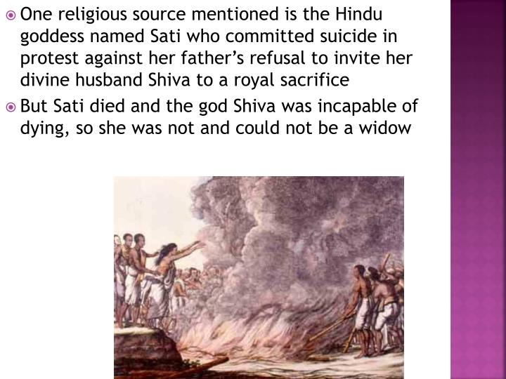 One religious source mentioned is the Hindu goddess named Sati who committed suicide in protest against her father's refusal to invite her divine husband Shiva to a royal sacrifice