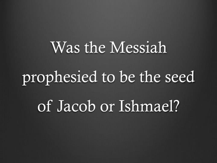 was the messiah prophesied to be the seed of jacob or ishmael n.