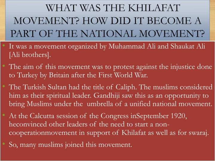 khilafat movement The khilafat movement was against dismemberment of turkey the british attempt at clipping the power of the sultan of turkey and fragmentation of his territory after the world war i aroused publics are against british in india in early 1919 a khilafat committee was famed.