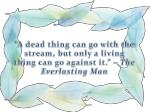a dead thing can go with the stream but only a living thing can go against it the everlasting man