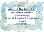 about 80 books 200 short stories 4000 essays several hundred of poems plays 6 novels