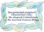 two principal events of chesterton s life 1 h e adopted catholicism 2 he married frances blogg