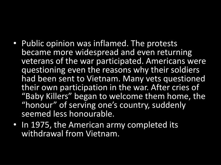 "Public opinion was inflamed. The protests became more widespread and even returning veterans of the war participated. Americans were questioning even the reasons why their soldiers had been sent to Vietnam. Many vets questioned their own participation in the war. After cries of ""Baby Killers"" began to welcome them home, the """
