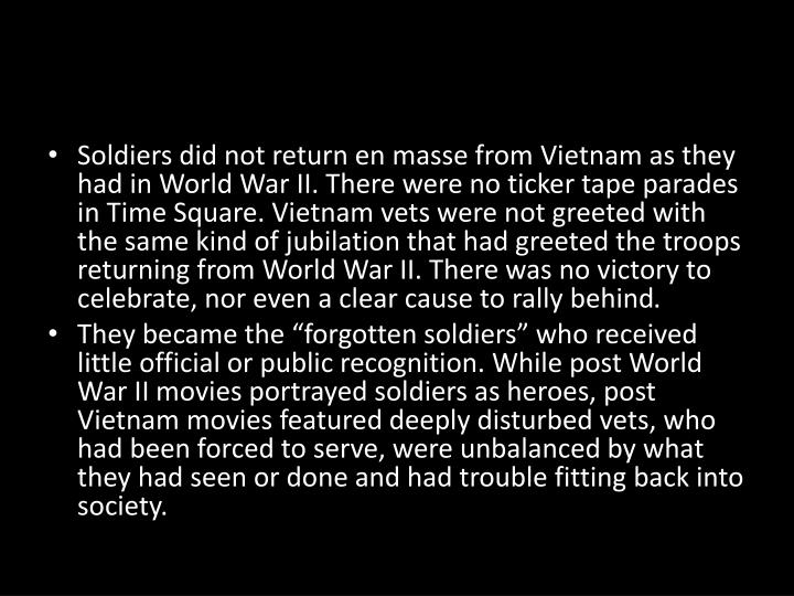 Soldiers did not return en masse from Vietnam as they had in World War II. There were no ticker tape parades in Time Square. Vietnam vets were not greeted with the same kind of jubilation that had greeted the troops returning from World War II. There was no victory to celebrate, nor even a clear cause to rally behind