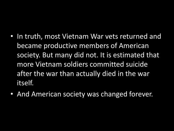 In truth, most Vietnam War vets returned and became productive members of American society. But many did not. It is estimated that more Vietnam soldiers committed suicide after the war than actually died in the war itself