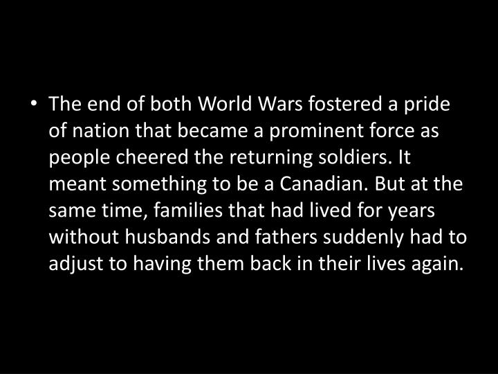 The end of both World Wars fostered a pride of nation that became a prominent force as people cheered the returning soldiers. It meant something to be a Canadian. But at the same time, families that had lived for years without husbands and fathers suddenly had to adjust to having them back in their lives again