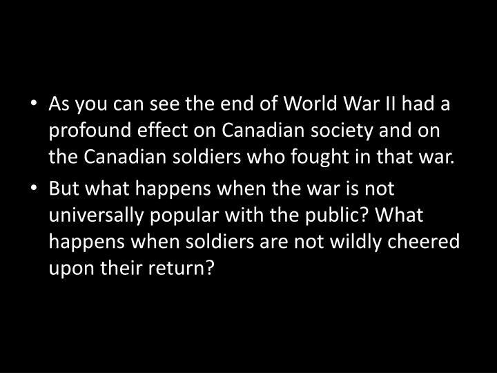 As you can see the end of World War II had a profound effect on Canadian society and on the Canadian soldiers who fought in that war