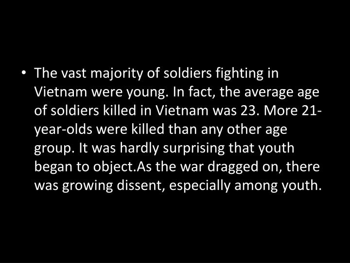 The vast majority of soldiers fighting in Vietnam were young. In fact, the average age of soldiers killed in Vietnam was 23. More 21-year-olds were killed than any other age group. It was hardly surprising that youth began to