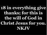 18 in everything give thanks for this is the will of god in christ jesus for you nkjv