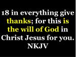 18 in everything give thanks for this is the will of god in christ jesus for you nkjv1
