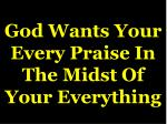 god wants your every praise in the midst of your everything