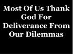 most of us thank god for deliverance from our dilemmas