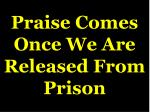 praise comes once we are released from prison