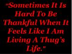 sometimes it is hard to be thankful when it feels like i am living a thug s life