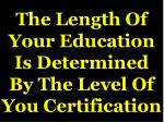 the length of your education is determined by the level of you certification