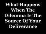what happens when the dilemma is the source of your deliverance