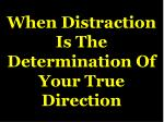 when distraction is the determination of your true direction