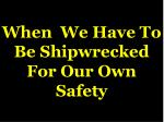when we have to be shipwrecked for our own safety