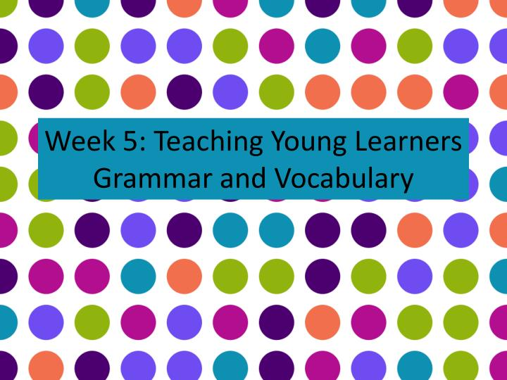 week 5 teaching young learners grammar and vocabulary n.