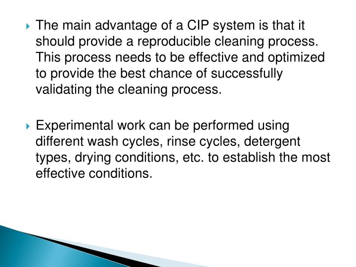 The main advantage of a CIP system is that it should provide a reproducible cleaning process. This process needs to be effective and optimized to provide the best chance of successfully validating the cleaning process.