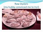 raw oysters my hubby convinced me to try