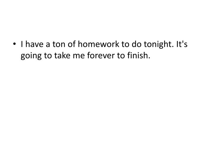 I have a ton of homework to do tonight. It's going to take me forever to finish.