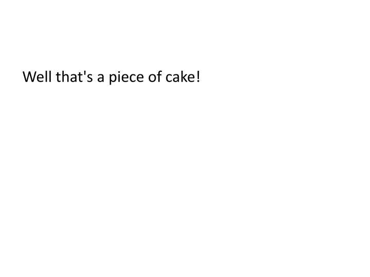 Well that's a piece of cake!