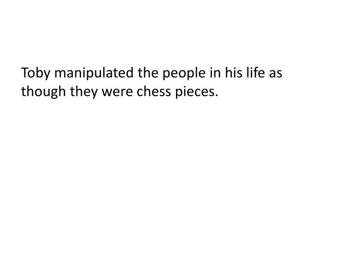 Toby manipulated the people in his life as though they were chess pieces.