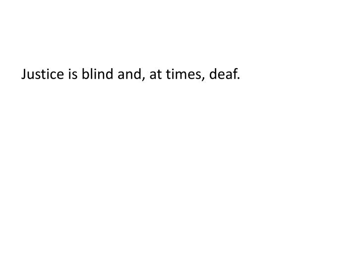 Justice is blind and, at times, deaf.