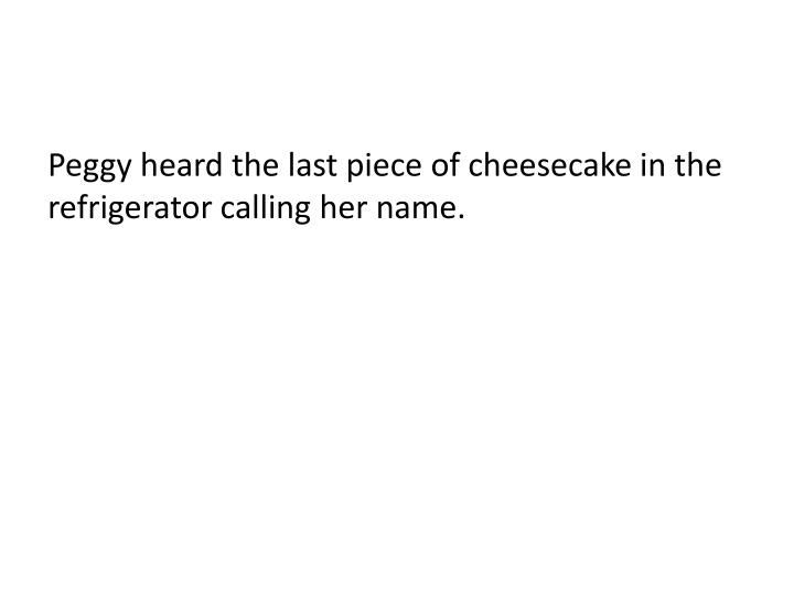 Peggy heard the last piece of cheesecake in the refrigerator calling her name.